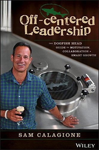Sam Calagione Off Centered Leadership The Dogfish Head Guide To Motivation Collaboration And Smart Growth