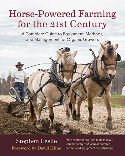 Stephen Leslie Horse Powered Farming For The 21st Century A Complete Guide To Equipment Methods And Manag