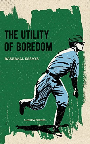 Andrew Forbes The Utility Of Boredom Baseball Essays