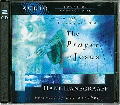 Hank Hanegraaff The Prayer Of Jesus Secrets Of Real Intimacy With God