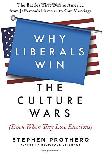 Stephen Prothero Why Liberals Win The Culture Wars (even When They The Battles That Define America From Jefferson's