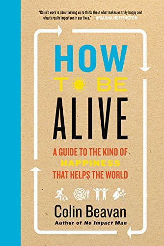 Colin Beavan How To Be Alive A Guide To The Kind Of Happiness That Helps The W