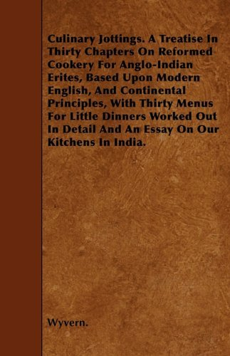 Wyvern Culinary Jottings. A Treatise In Thirty Chapters On Reformed Cookery For Anglo Indian Erites Based Upon Modern English And Continental Principles ... Detail And An Essay On Our Kitchens In India.