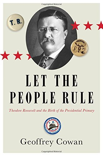 Geoffrey Cowan Let The People Rule Theodore Roosevelt And The Birth Of The President
