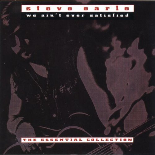 Steve Earle We Ain't Ever Satisfied The Essential Collection