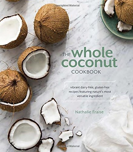Nathalie Fraise The Whole Coconut Cookbook Vibrant Dairy Free Gluten Free Recipes Featuring