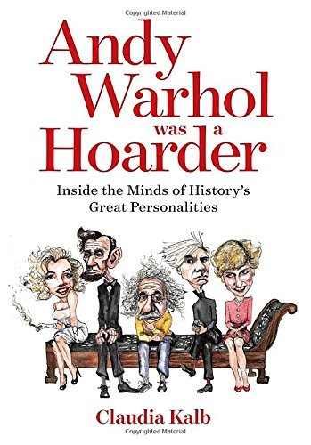 Claudia Kalb Andy Warhol Was A Hoarder Inside The Minds Of History's Great Personalities