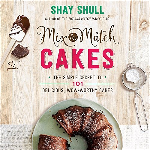 Shay Shull Mix And Match Cakes The Simple Secret To 101 Delicious Wow Worthy Ca