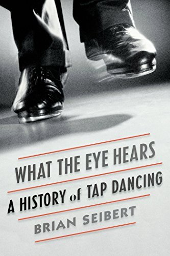 Brian Seibert What The Eye Hears A History Of Tap Dancing