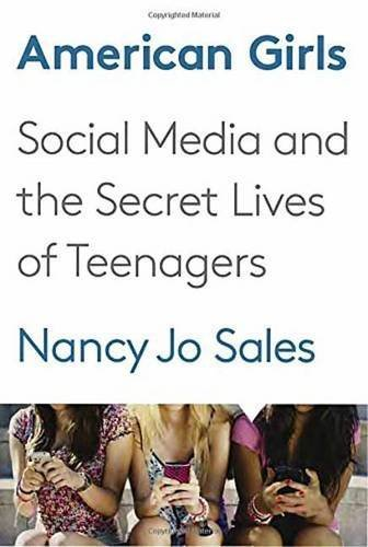Nancy Jo Sales American Girls Social Media And The Secret Lives Of Teenagers