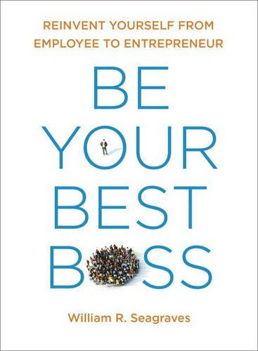 William R. Seagraves Be Your Best Boss Reinvent Yourself From Employee To Entrepreneur
