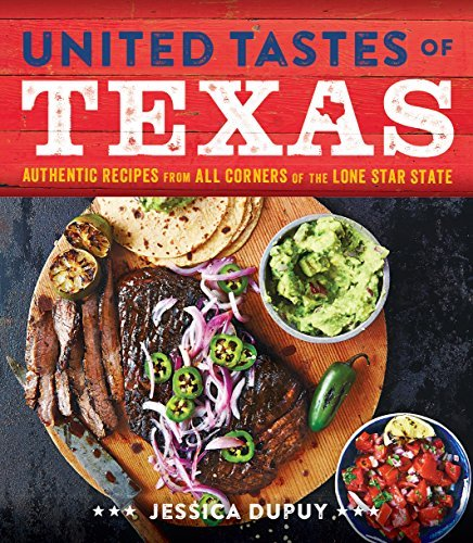 Jessica Dupuy United Tastes Of Texas Authentic Recipes From All Corners Of The Lone St