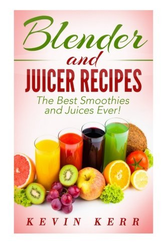 Kevin Kerr Blender And Juicer Recipes The Best Smoothies And Juices Ever!