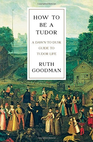 Ruth Goodman How To Be A Tudor A Dawn To Dusk Guide To Tudor Life