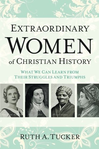 Ruth A. Tucker Extraordinary Women Of Christian History What We Can Learn From Their Struggles And Triump