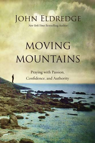 John Eldredge Moving Mountains Praying With Passion Confidence And Authority