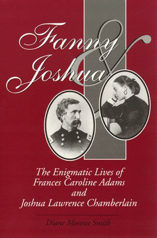 Diane Monroe Smith Fanny & Joshua The Enigmatic Lives Of Frances Caroline Adams & Joshua Lawrence Chamberlain