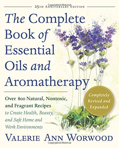 Valerie Ann Worwood The Complete Book Of Essential Oils And Aromathera Over 800 Natural Nontoxic And Fragrant Recipes 0025 Edition;anniversary