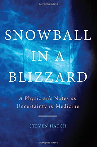 Steven Hatch Snowball In A Blizzard A Physician's Notes On Uncertainty In Medicine