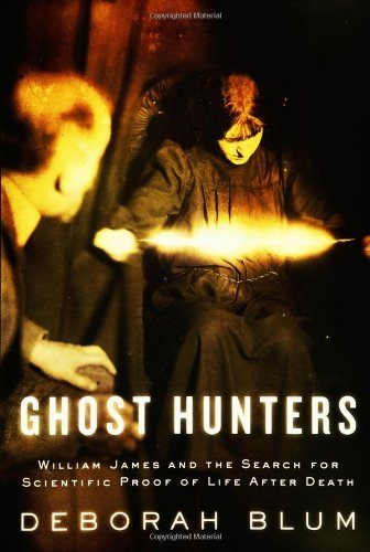 Deborah Blum Ghost Hunters William James & The Search For Scientific Proof Of Life After Death
