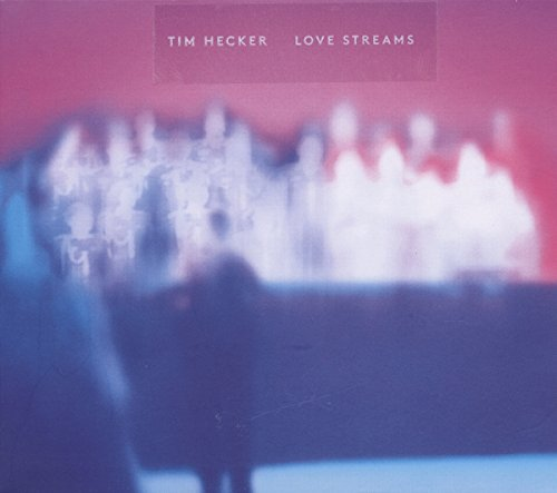 Tim Hecker Love Streams