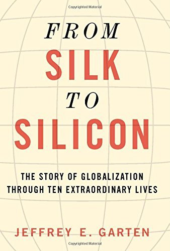 Jeffrey E. Garten From Silk To Silicon The Story Of Globalization Through Ten Extraordin