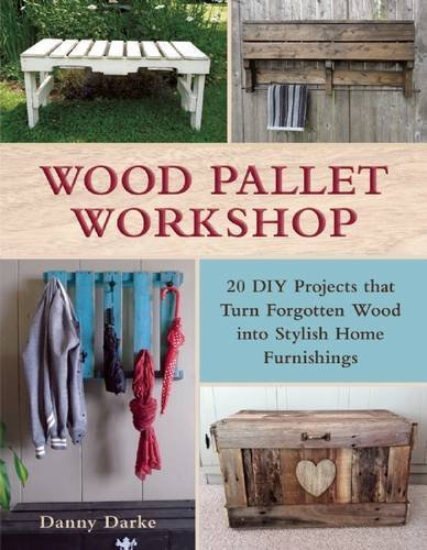 Danny Darke Wood Pallet Workshop 20 Diy Projects That Turn Forgotten Wood Into Sty