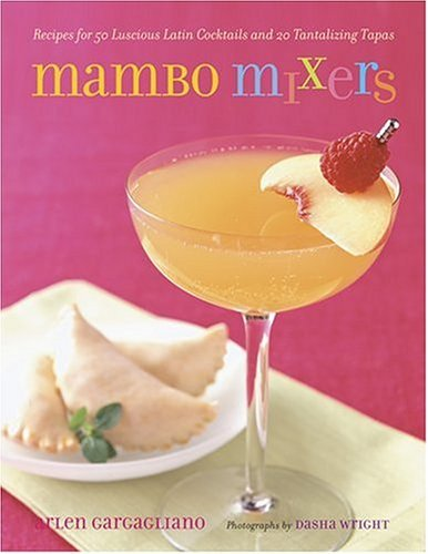 Arlen Gargagliano Mambo Mixers Recipes For 50 Lucious Latin Cocktails & 20 Tantalizing Tapas