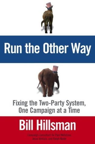 Bill Hillsman Run The Other Way Fixing The Two Party System One Campaign At A Time