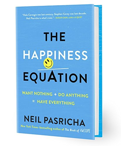Neil Pasricha The Happiness Equation Want Nothing + Do Anything = Have Everything
