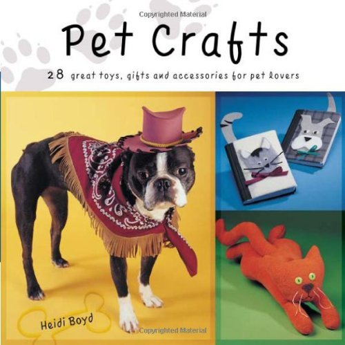 Heidi Boyd Pet Crafts 28 Great Toys Gifts & Accessories For Pet Lovers