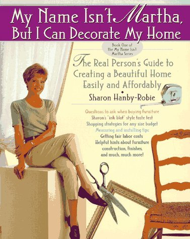 Sharon Hanby Robie My Name Isn't Martha But I Can Decorate My Home The Real Person's Guide To Creating A Beautiful Home Easily & Affordably