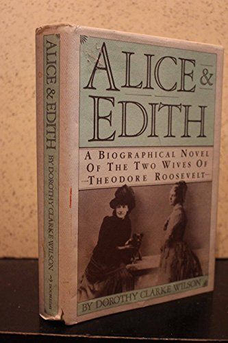 Dorothy Clarke Wilson Alice & Edith A Biographical Novel Of The Two Wives Of Theodore Roosevelt