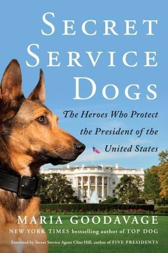 Maria Goodavage Secret Service Dogs The Heroes Who Protect The President Of The Unite