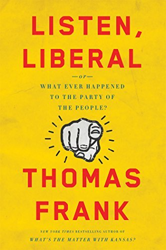 Thomas Frank Listen Liberal Or What Ever Happened To The Party Of The People