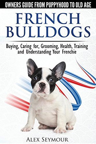 Alex Seymour French Bulldogs Owners Guide From Puppy To Old A Buying Caring For Grooming Health Training An