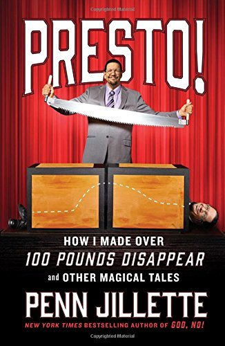 Penn Jillette Presto! How I Made Over 100 Pounds Disappear And Other Ma