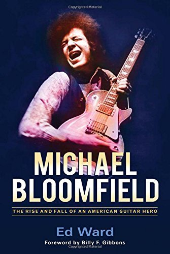 Ed Ward Michael Bloomfield The Rise And Fall Of An American Guitar Hero