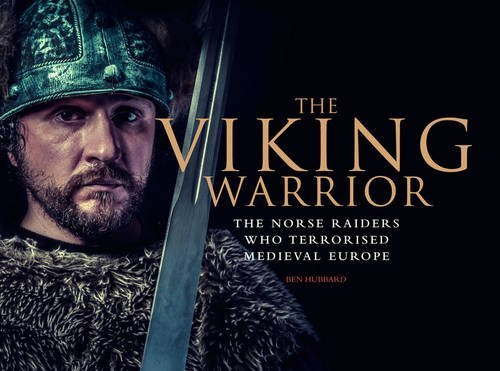 Ben Hubbard The Viking Warrior The Norse Raiders Who Terrorized Medieval Europe