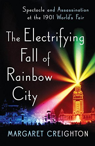 Margaret Creighton The Electrifying Fall Of Rainbow City Spectacle And Assassination At The 1901 World's F