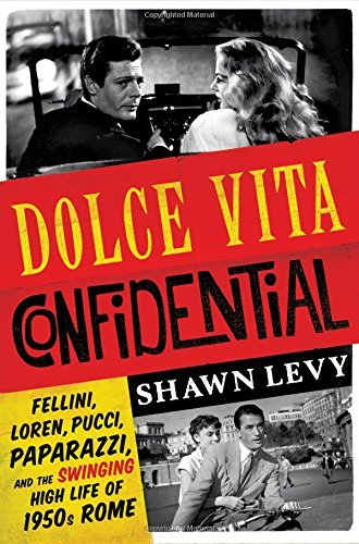 Shawn Levy Dolce Vita Confidential Fellini Loren Pucci Paparazzi And The Swingin