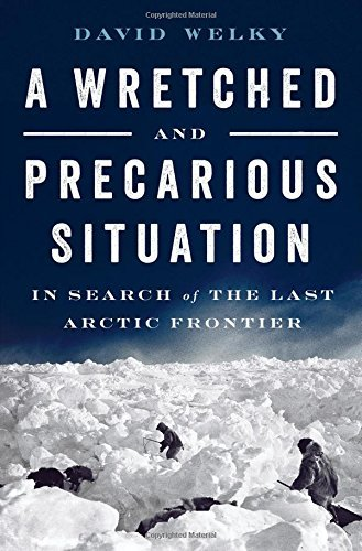 David Welky A Wretched And Precarious Situation In Search Of The Last Arctic Frontier