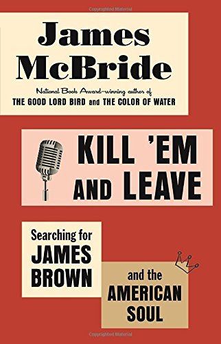 James Mcbride Kill 'em And Leave Searching For James Brown And The American Soul