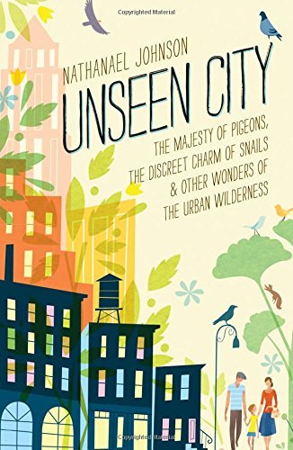 Nathanael Johnson Unseen City The Majesty Of Pigeons The Discreet Charm Of Sna