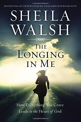 Sheila Walsh The Longing In Me How Everything You Crave Leads To The Heart Of Go