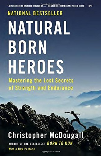Christopher Mcdougall Natural Born Heroes Mastering The Lost Secrets Of Strength And Endura
