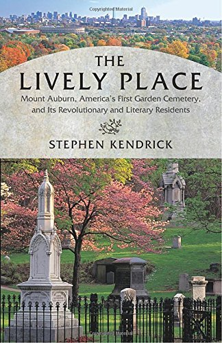 Stephen Kendrick The Lively Place Mount Auburn America's First Garden Cemetery An