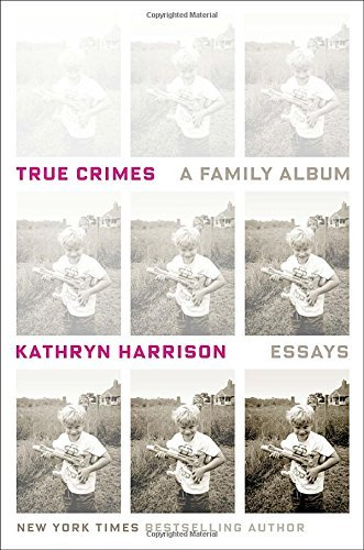 Kathryn Harrison True Crimes A Family Album