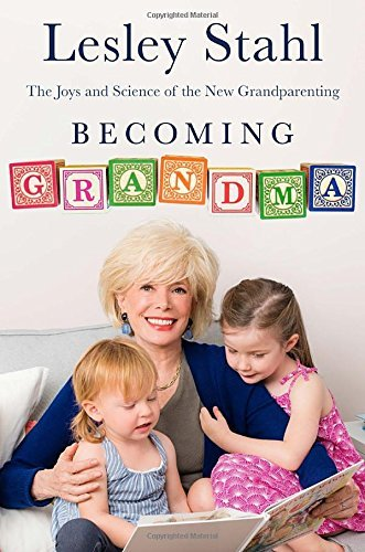 Lesley Stahl Becoming Grandma The Joys And Science Of The New Grandparenting