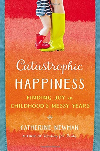 Catherine Newman Catastrophic Happiness Finding Joy In Childhood's Messy Years